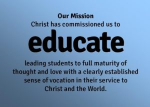 Christ has commissioned us to educate, leading students to full maturity of thought and love with a clearly established sense of vocation in their service to Christ and the World.